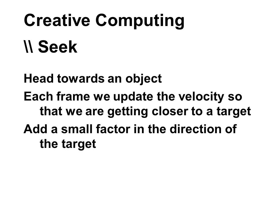 Creative Computing \\ Seek Head towards an object Each frame we update the velocity so that we are getting closer to a target Add a small factor in the direction of the target