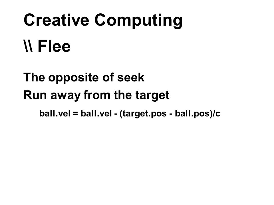 Creative Computing \\ Flee The opposite of seek Run away from the target ball.vel = ball.vel - (target.pos - ball.pos)/c