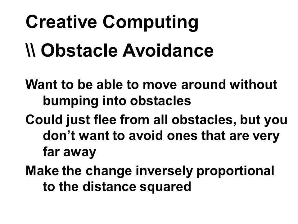 Creative Computing \\ Obstacle Avoidance Want to be able to move around without bumping into obstacles Could just flee from all obstacles, but you dont want to avoid ones that are very far away Make the change inversely proportional to the distance squared