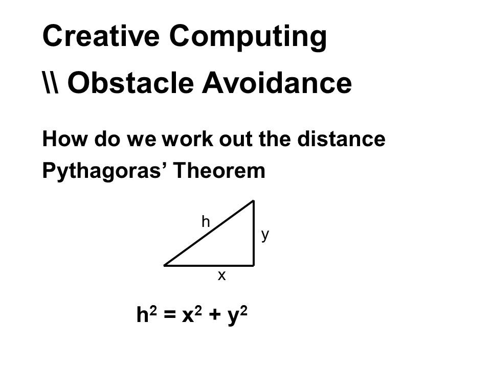 Creative Computing \\ Obstacle Avoidance How do we work out the distance Pythagoras Theorem x y h h 2 = x 2 + y 2