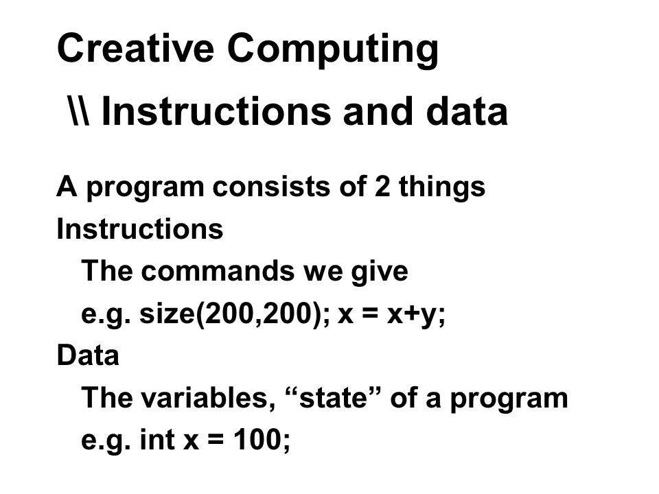 Creative Computing \\ Instructions and data A program consists of 2 things Instructions The commands we give e.g.