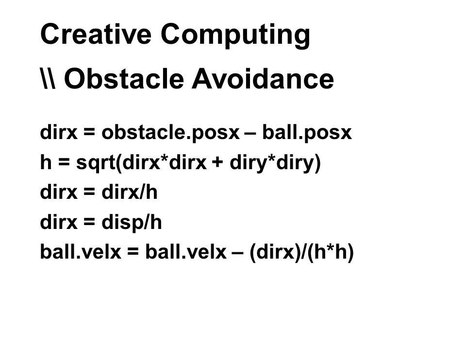 Creative Computing \\ Obstacle Avoidance dirx = obstacle.posx – ball.posx h = sqrt(dirx*dirx + diry*diry) dirx = dirx/h dirx = disp/h ball.velx = ball