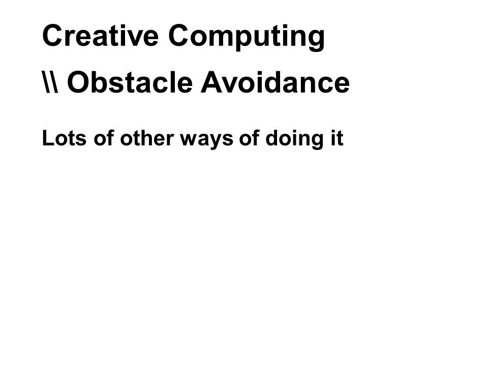 Creative Computing \\ Obstacle Avoidance Lots of other ways of doing it