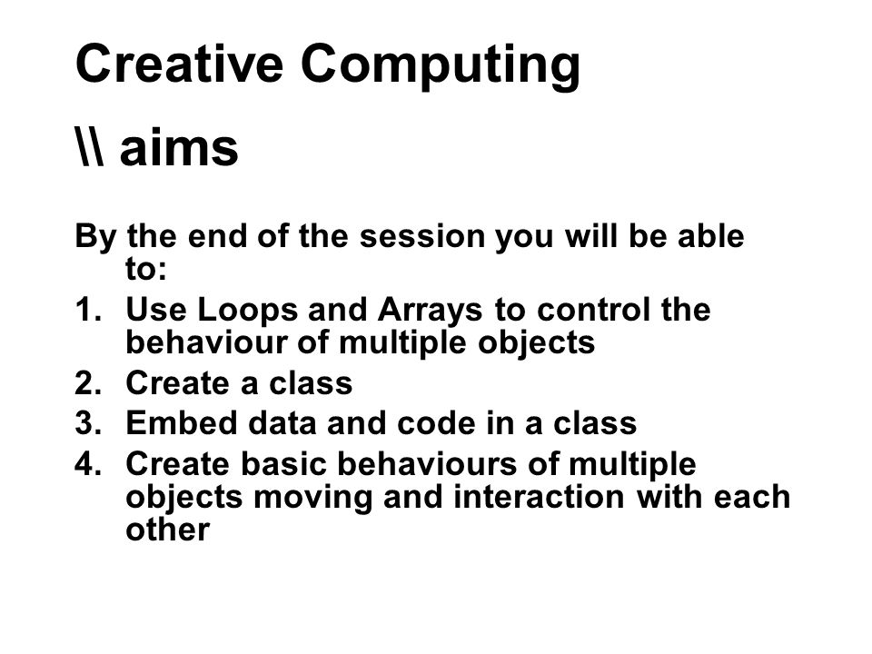 Creative Computing \\ aims By the end of the session you will be able to: 1.Use Loops and Arrays to control the behaviour of multiple objects 2.Create a class 3.Embed data and code in a class 4.Create basic behaviours of multiple objects moving and interaction with each other