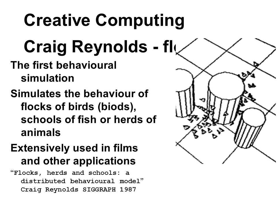 Creative Computing Craig Reynolds - flocking The first behavioural simulation Simulates the behaviour of flocks of birds (biods), schools of fish or herds of animals Extensively used in films and other applications Flocks, herds and schools: a distributed behavioural model Craig Reynolds SIGGRAPH 1987