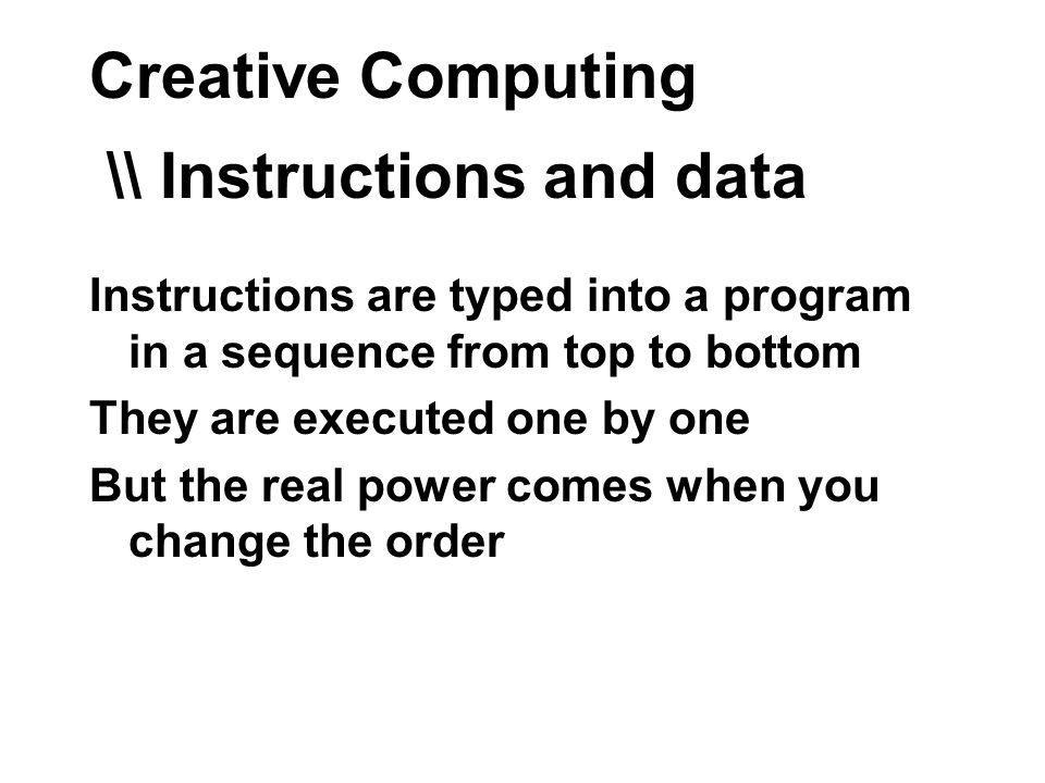 Creative Computing \\ Instructions and data Instructions are typed into a program in a sequence from top to bottom They are executed one by one But the real power comes when you change the order