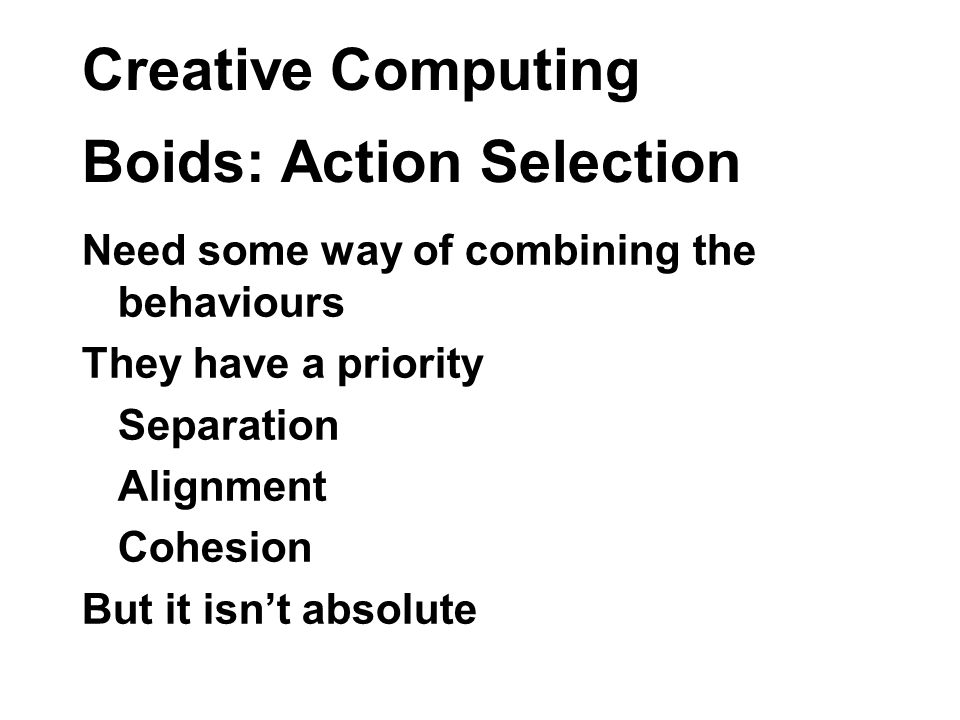 Creative Computing Boids: Action Selection Need some way of combining the behaviours They have a priority Separation Alignment Cohesion But it isnt absolute