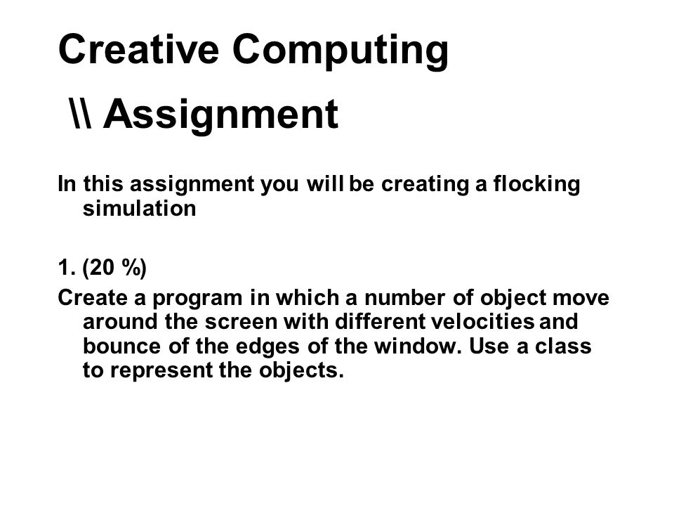 Creative Computing \\ Assignment In this assignment you will be creating a flocking simulation 1.