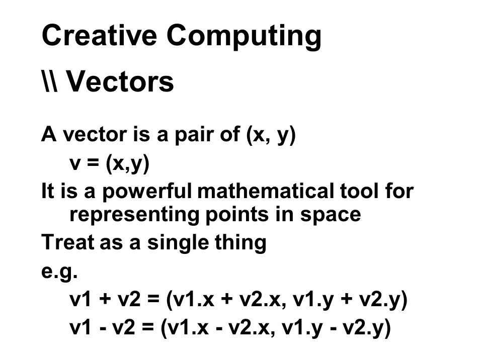 Creative Computing \\ Vectors A vector is a pair of (x, y) v = (x,y) It is a powerful mathematical tool for representing points in space Treat as a single thing e.g.