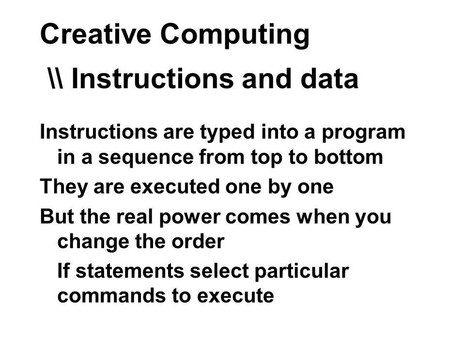 Creative Computing \\ Instructions and data Instructions are typed into a program in a sequence from top to bottom They are executed one by one But the real power comes when you change the order If statements select particular commands to execute