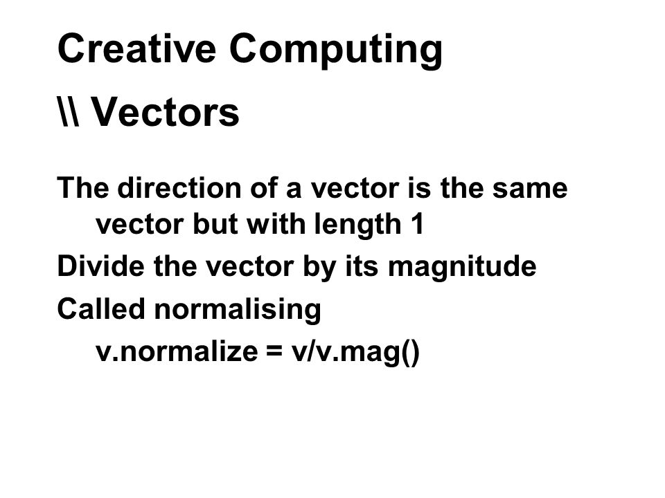 Creative Computing \\ Vectors The direction of a vector is the same vector but with length 1 Divide the vector by its magnitude Called normalising v.normalize = v/v.mag()