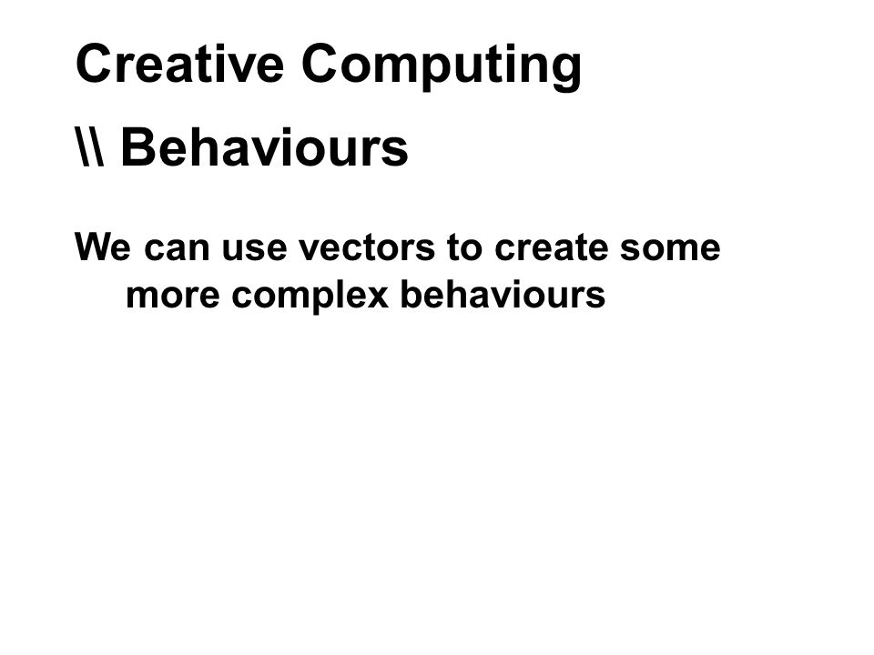 Creative Computing \\ Behaviours We can use vectors to create some more complex behaviours