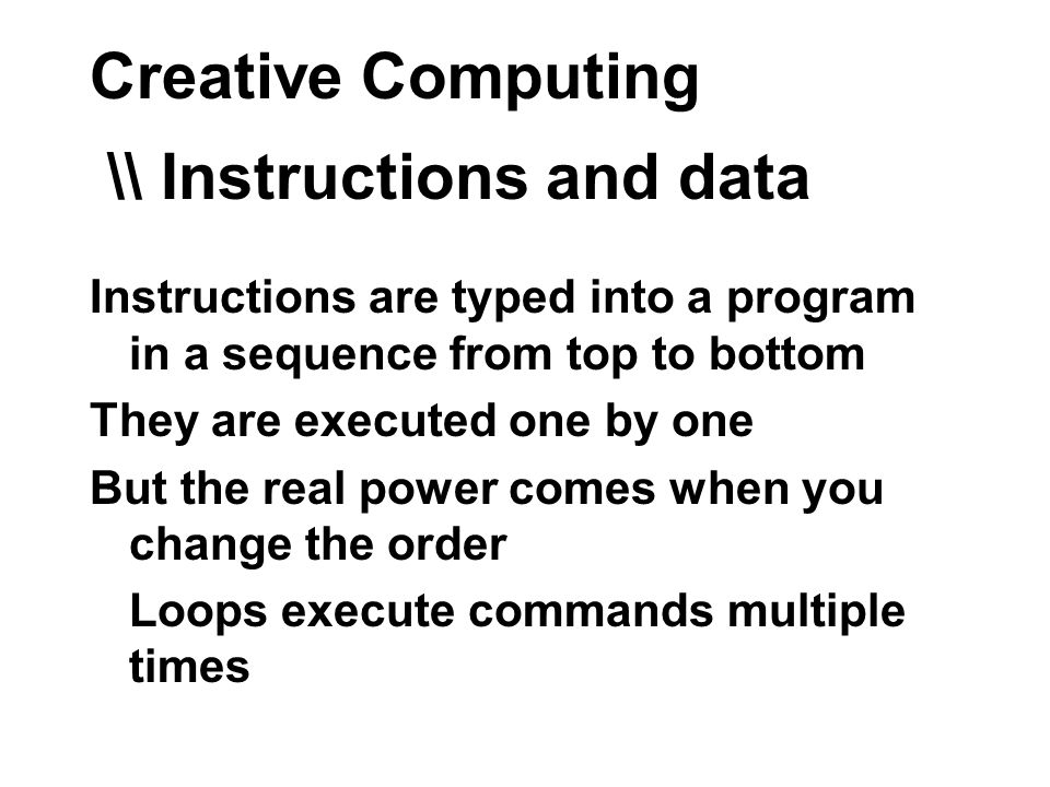 Creative Computing \\ Instructions and data Instructions are typed into a program in a sequence from top to bottom They are executed one by one But the real power comes when you change the order Loops execute commands multiple times