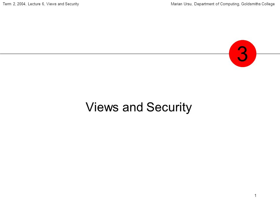1 Term 2, 2004, Lecture 6, Views and SecurityMarian Ursu, Department of Computing, Goldsmiths College Views and Security 3
