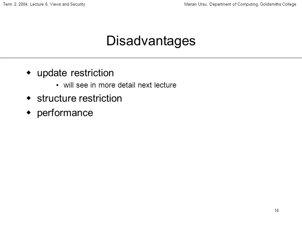 14 Term 2, 2004, Lecture 6, Views and SecurityMarian Ursu, Department of Computing, Goldsmiths College Disadvantages update restriction will see in more detail next lecture structure restriction performance