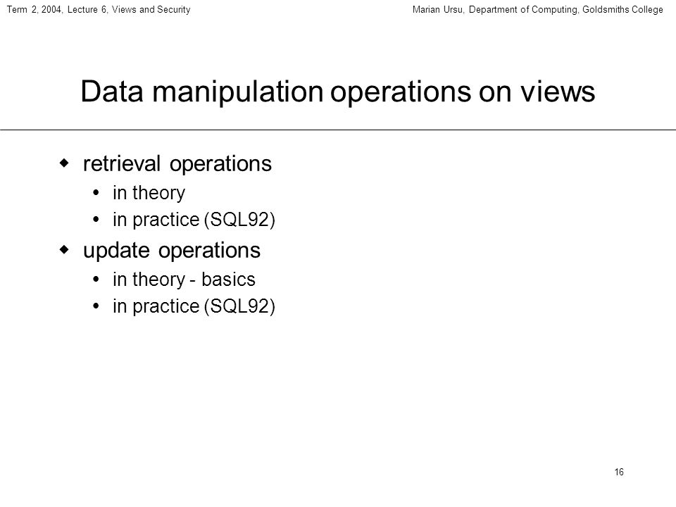 16 Term 2, 2004, Lecture 6, Views and SecurityMarian Ursu, Department of Computing, Goldsmiths College Data manipulation operations on views retrieval operations in theory in practice (SQL92) update operations in theory - basics in practice (SQL92)