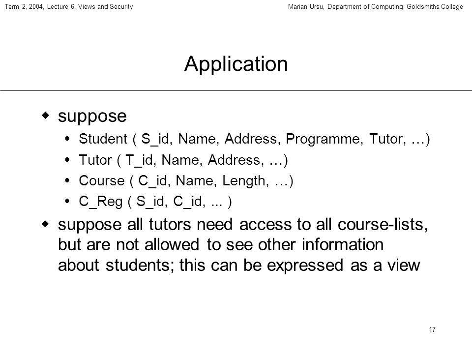 17 Term 2, 2004, Lecture 6, Views and SecurityMarian Ursu, Department of Computing, Goldsmiths College Application suppose Student ( S_id, Name, Address, Programme, Tutor, …) Tutor ( T_id, Name, Address, …) Course ( C_id, Name, Length, …) C_Reg ( S_id, C_id,...