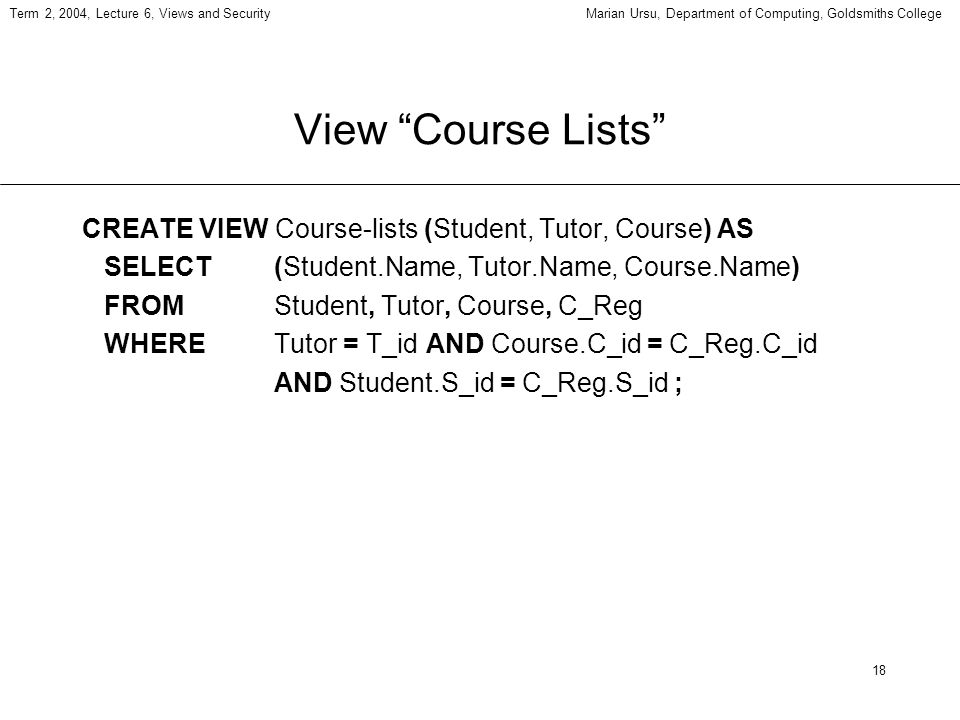 18 Term 2, 2004, Lecture 6, Views and SecurityMarian Ursu, Department of Computing, Goldsmiths College View Course Lists CREATE VIEW Course-lists (Stu