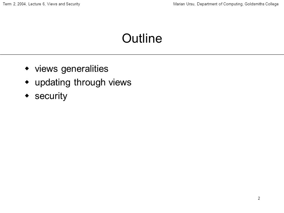 2 Term 2, 2004, Lecture 6, Views and SecurityMarian Ursu, Department of Computing, Goldsmiths College Outline views generalities updating through views security
