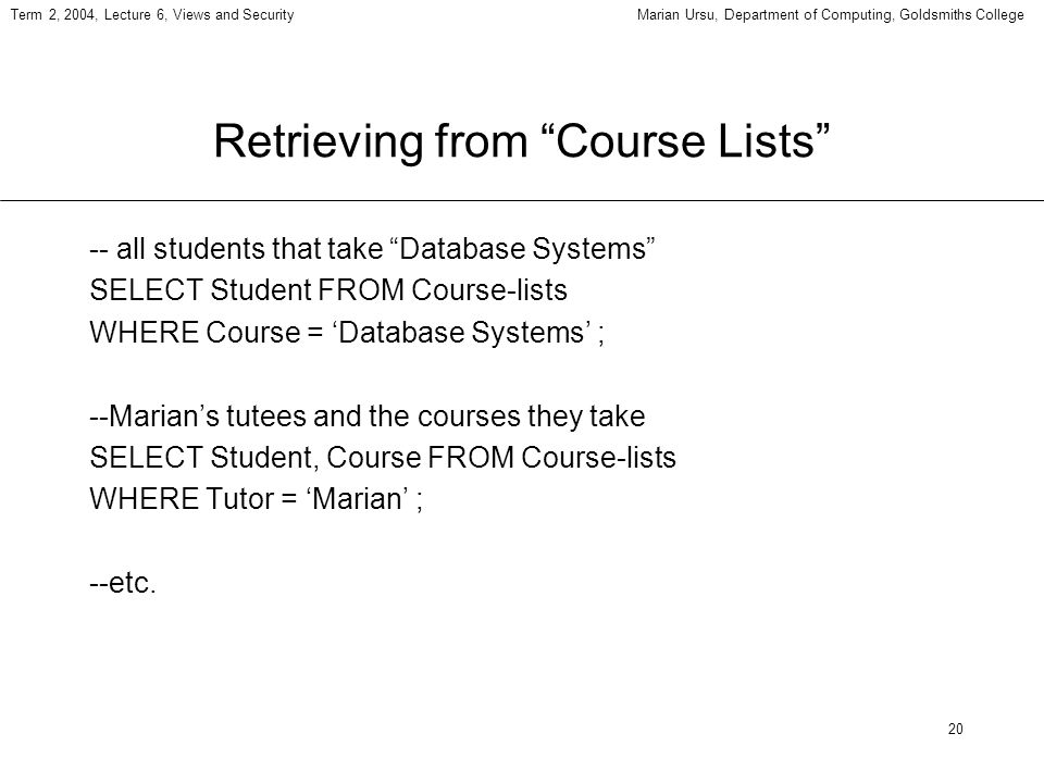 20 Term 2, 2004, Lecture 6, Views and SecurityMarian Ursu, Department of Computing, Goldsmiths College Retrieving from Course Lists -- all students th