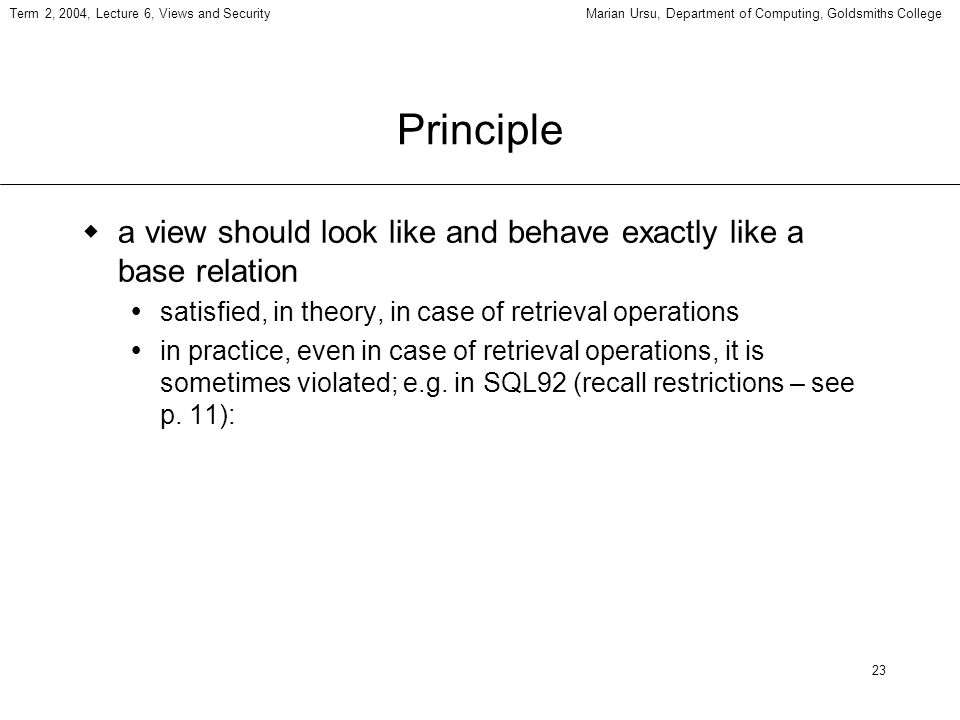 23 Term 2, 2004, Lecture 6, Views and SecurityMarian Ursu, Department of Computing, Goldsmiths College Principle a view should look like and behave exactly like a base relation satisfied, in theory, in case of retrieval operations in practice, even in case of retrieval operations, it is sometimes violated; e.g.