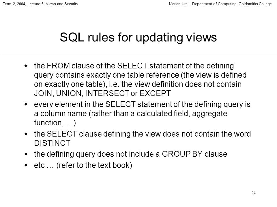24 Term 2, 2004, Lecture 6, Views and SecurityMarian Ursu, Department of Computing, Goldsmiths College SQL rules for updating views the FROM clause of the SELECT statement of the defining query contains exactly one table reference (the view is defined on exactly one table), i.e.