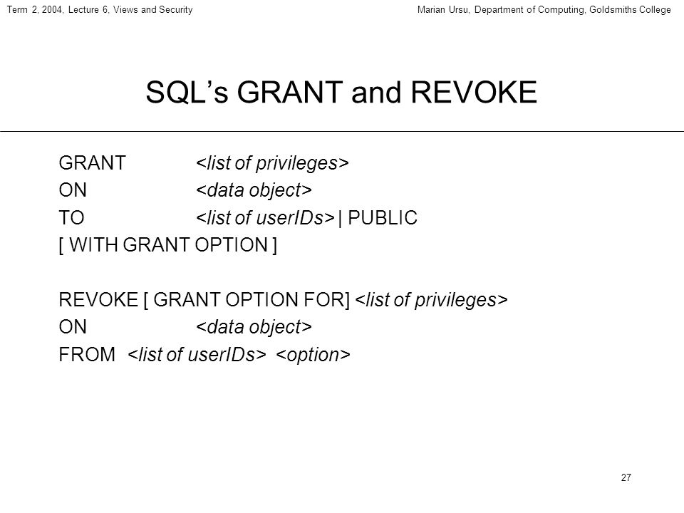 27 Term 2, 2004, Lecture 6, Views and SecurityMarian Ursu, Department of Computing, Goldsmiths College SQLs GRANT and REVOKE GRANT ON TO | PUBLIC [ WI