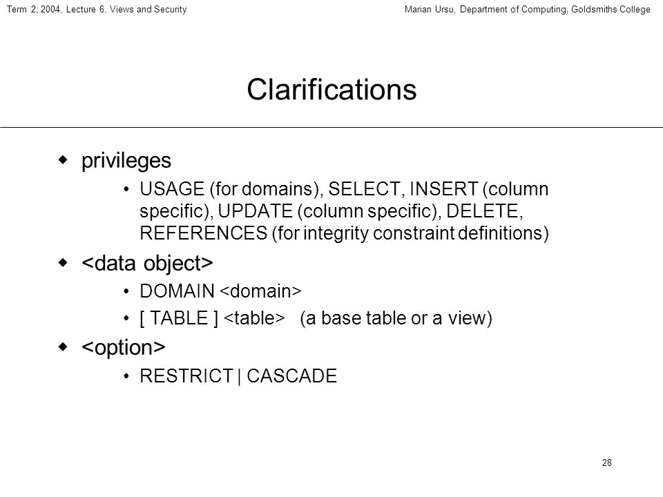 28 Term 2, 2004, Lecture 6, Views and SecurityMarian Ursu, Department of Computing, Goldsmiths College Clarifications privileges USAGE (for domains),