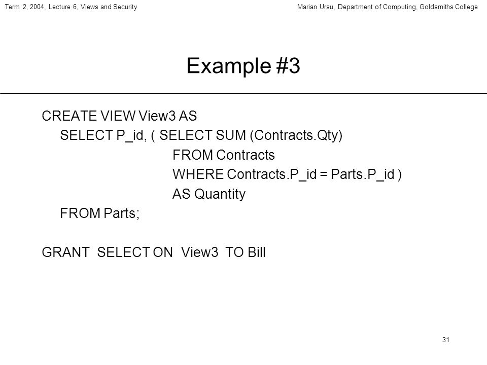31 Term 2, 2004, Lecture 6, Views and SecurityMarian Ursu, Department of Computing, Goldsmiths College Example #3 CREATE VIEW View3 AS SELECT P_id, ( SELECT SUM (Contracts.Qty) FROM Contracts WHERE Contracts.P_id = Parts.P_id ) AS Quantity FROM Parts; GRANT SELECT ON View3 TO Bill