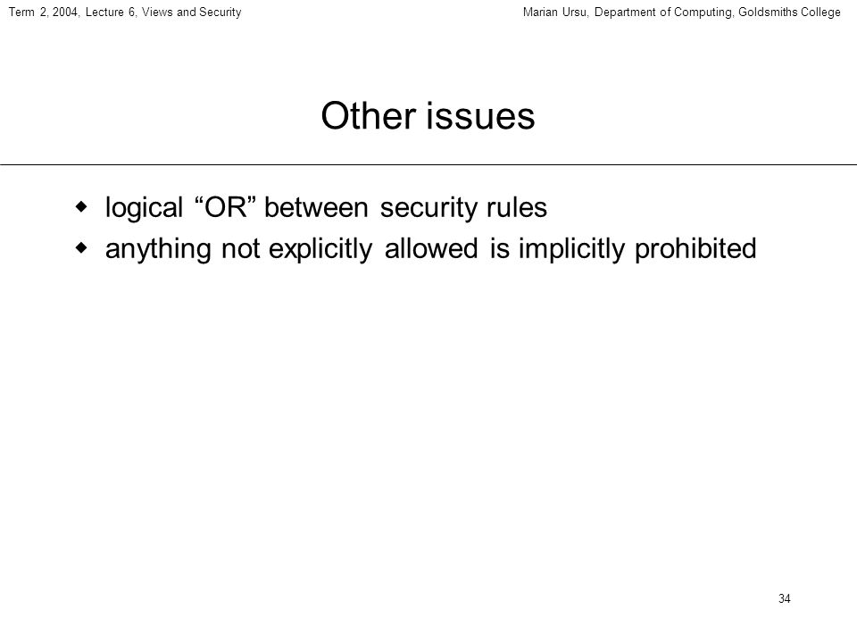 34 Term 2, 2004, Lecture 6, Views and SecurityMarian Ursu, Department of Computing, Goldsmiths College Other issues logical OR between security rules anything not explicitly allowed is implicitly prohibited