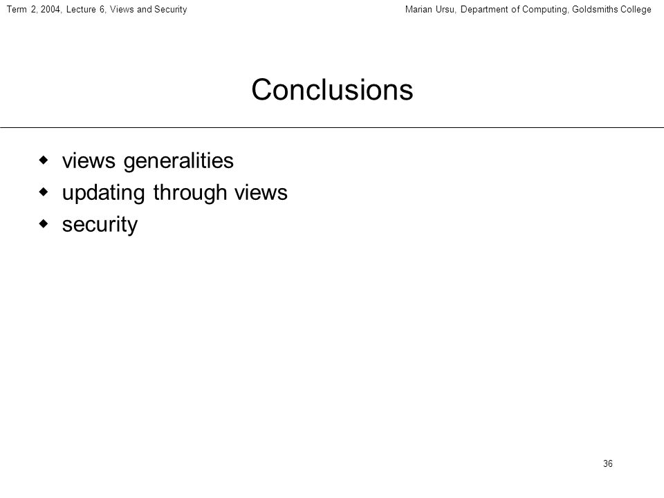 36 Term 2, 2004, Lecture 6, Views and SecurityMarian Ursu, Department of Computing, Goldsmiths College Conclusions views generalities updating through views security