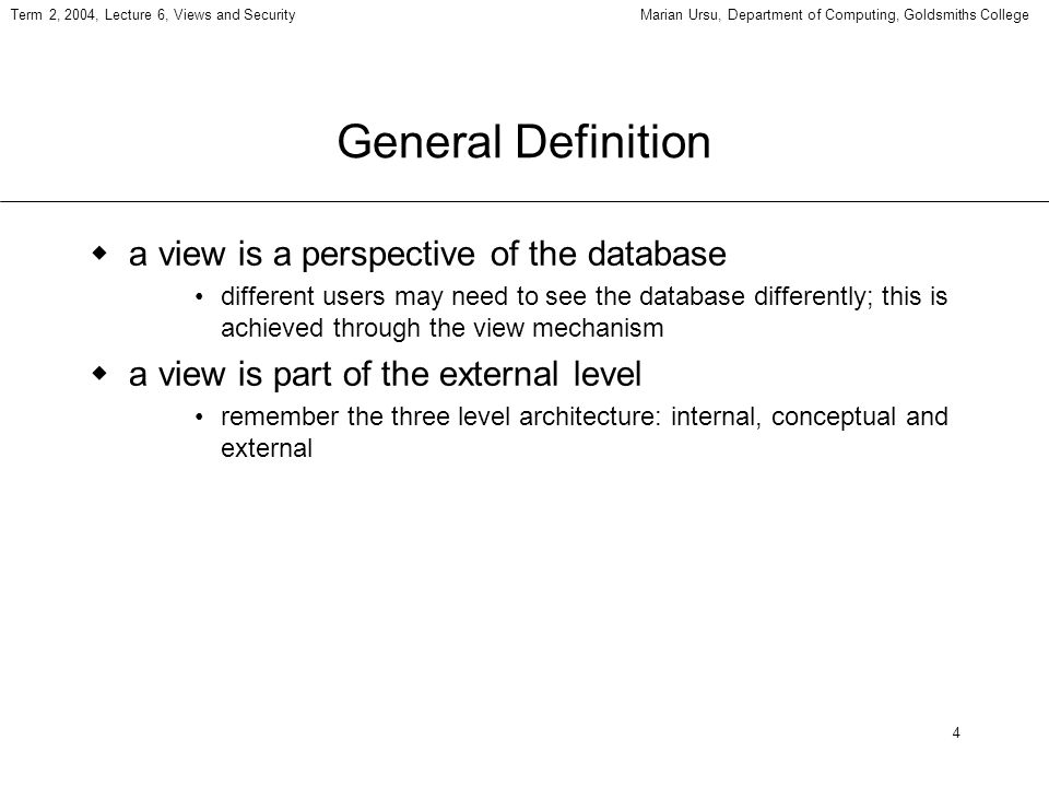 4 General Definition a view is a perspective of the database different users may need to see the database differently; this is achieved through the vi
