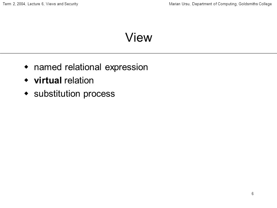 6 Term 2, 2004, Lecture 6, Views and SecurityMarian Ursu, Department of Computing, Goldsmiths College View named relational expression virtual relation substitution process