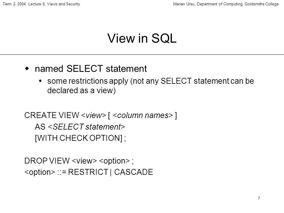 7 Term 2, 2004, Lecture 6, Views and SecurityMarian Ursu, Department of Computing, Goldsmiths College View in SQL named SELECT statement some restrictions apply (not any SELECT statement can be declared as a view) CREATE VIEW [ ] AS [WITH CHECK OPTION] ; DROP VIEW ; ::= RESTRICT | CASCADE