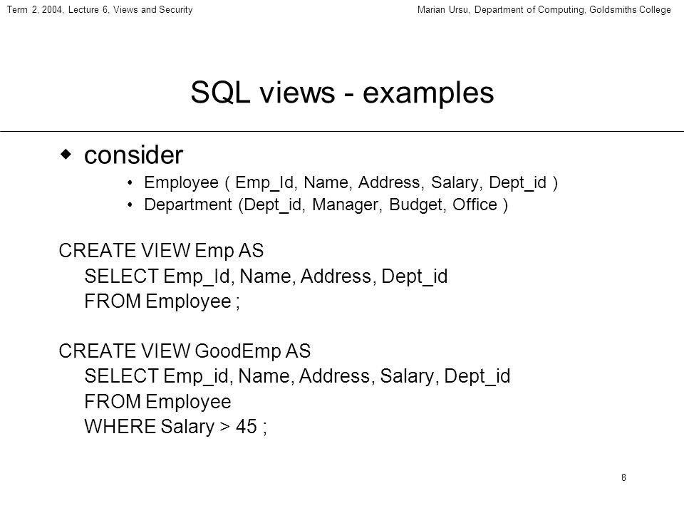8 Term 2, 2004, Lecture 6, Views and SecurityMarian Ursu, Department of Computing, Goldsmiths College SQL views - examples consider Employee ( Emp_Id,