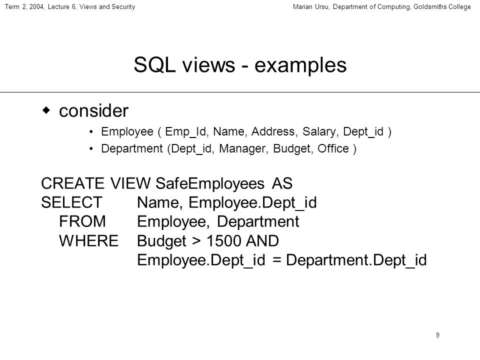 9 Term 2, 2004, Lecture 6, Views and SecurityMarian Ursu, Department of Computing, Goldsmiths College SQL views - examples consider Employee ( Emp_Id,