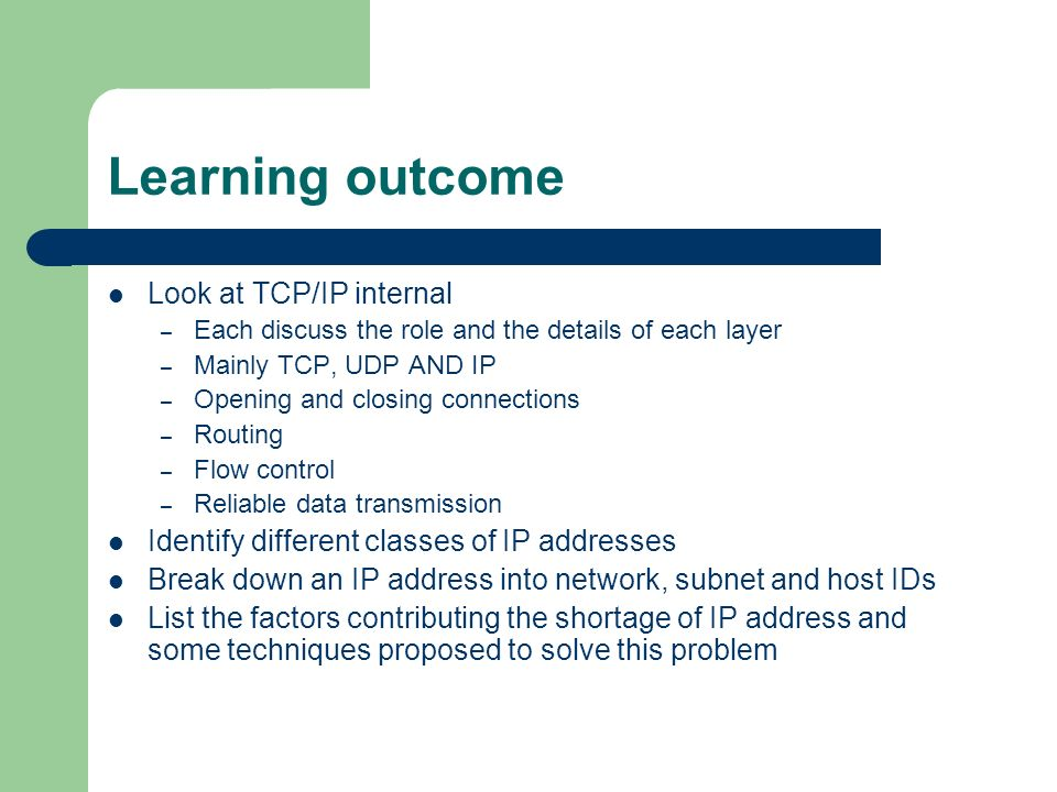 Learning outcome Look at TCP/IP internal – Each discuss the role and the details of each layer – Mainly TCP, UDP AND IP – Opening and closing connections – Routing – Flow control – Reliable data transmission Identify different classes of IP addresses Break down an IP address into network, subnet and host IDs List the factors contributing the shortage of IP address and some techniques proposed to solve this problem