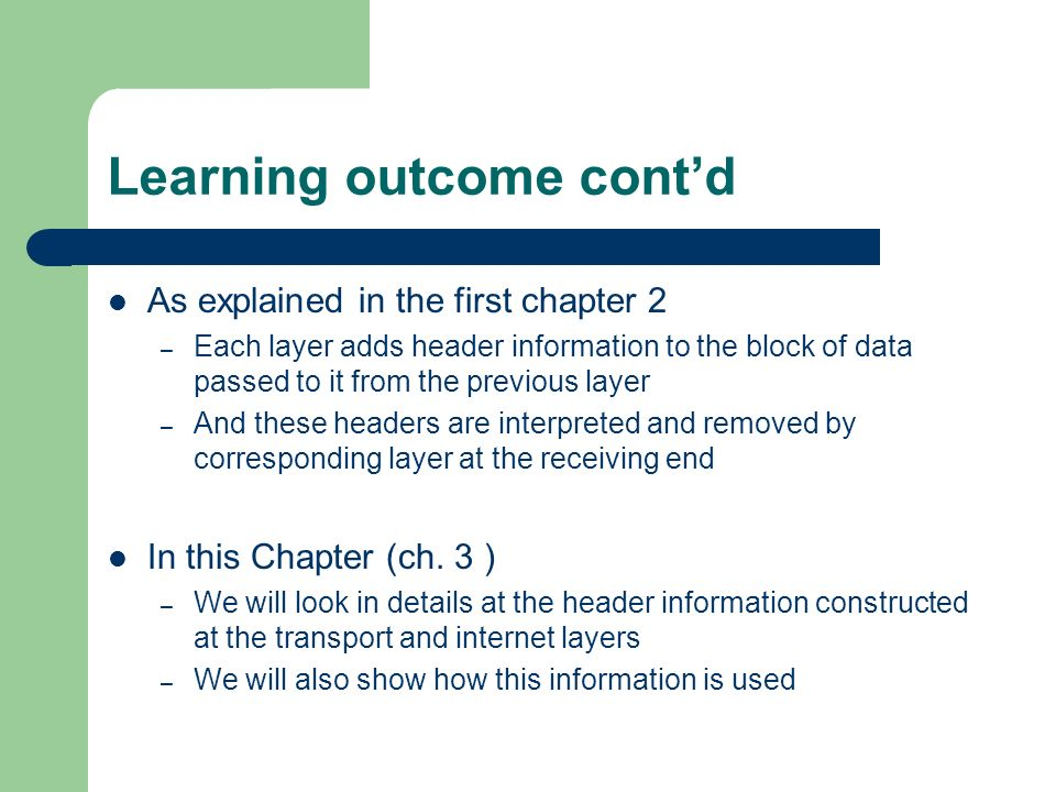 Learning outcome contd As explained in the first chapter 2 – Each layer adds header information to the block of data passed to it from the previous layer – And these headers are interpreted and removed by corresponding layer at the receiving end In this Chapter (ch.