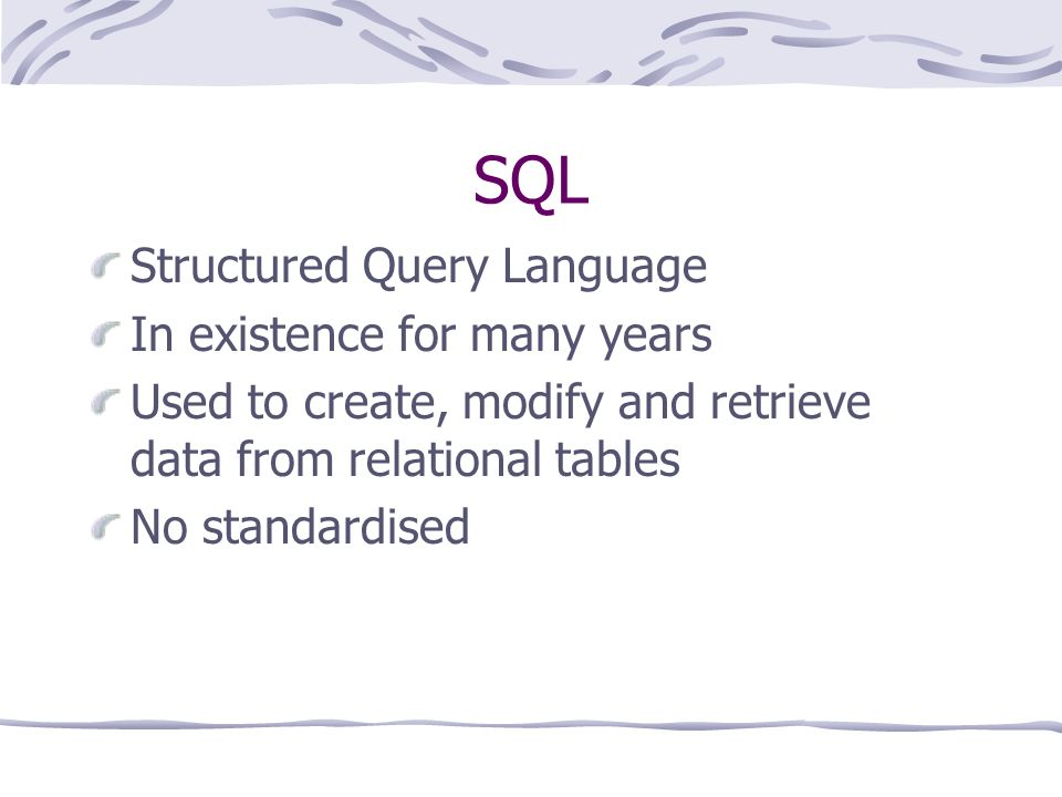 SQL Structured Query Language In existence for many years Used to create, modify and retrieve data from relational tables No standardised