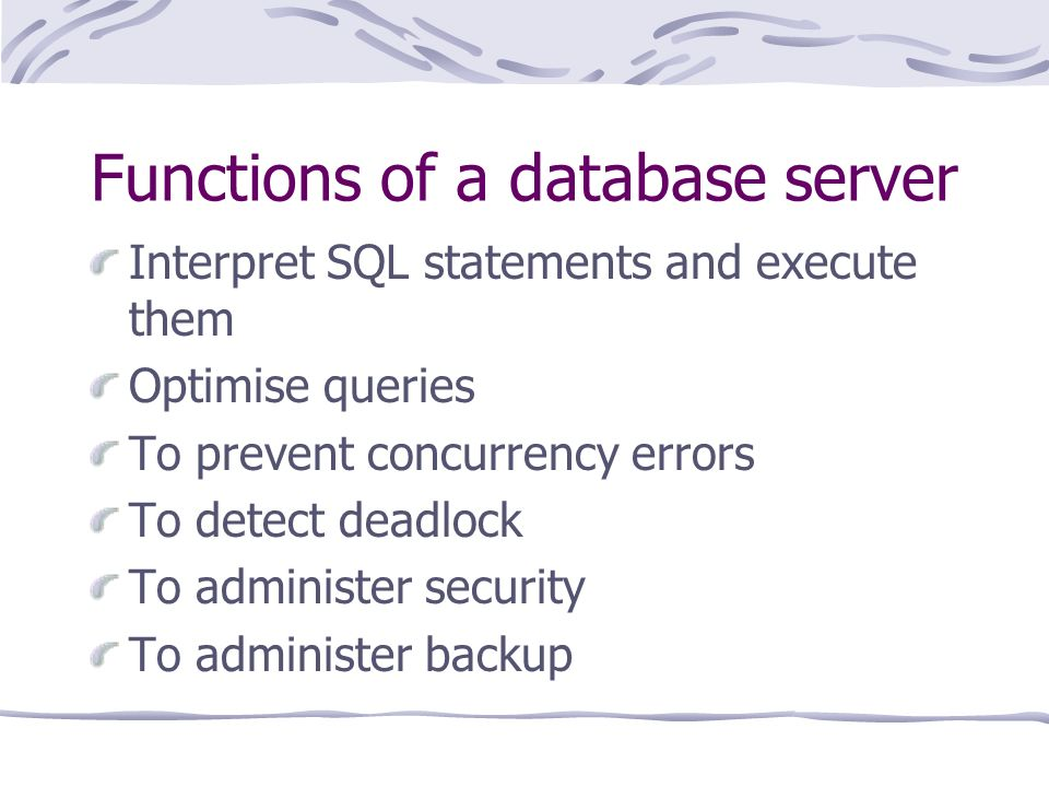 Functions of a database server Interpret SQL statements and execute them Optimise queries To prevent concurrency errors To detect deadlock To administer security To administer backup
