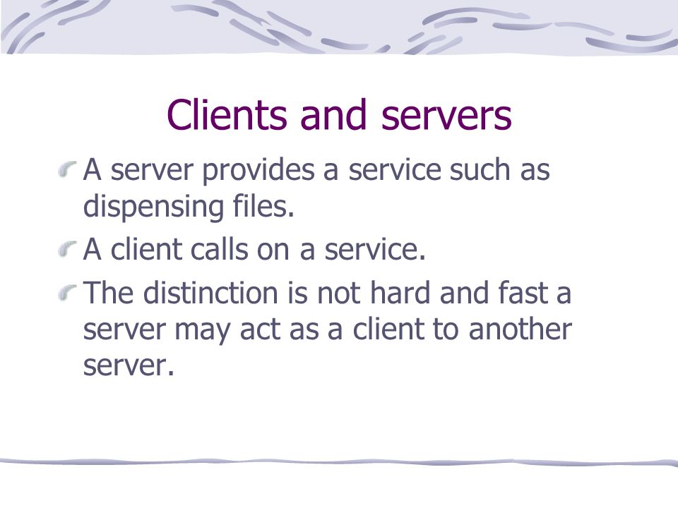 Clients and servers A server provides a service such as dispensing files.