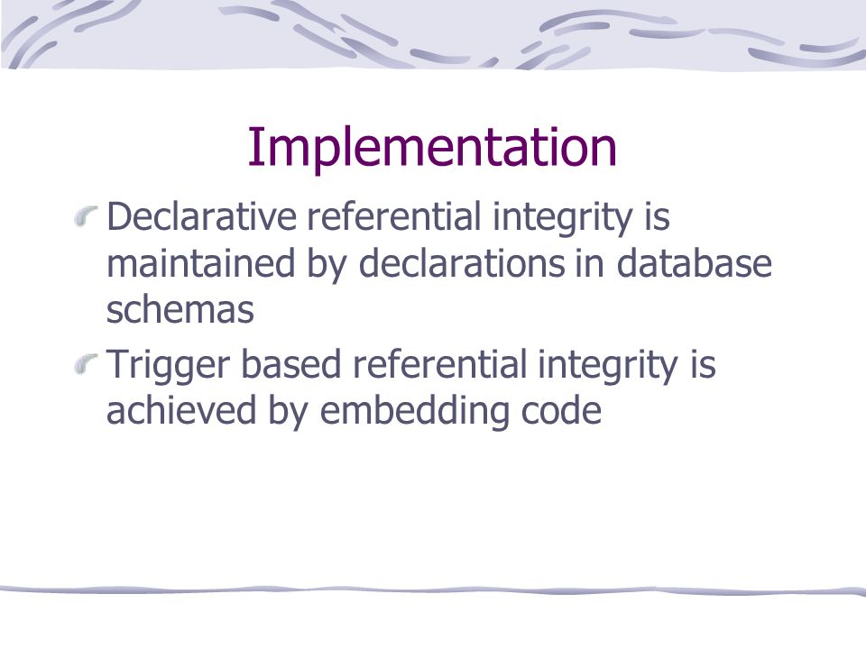Implementation Declarative referential integrity is maintained by declarations in database schemas Trigger based referential integrity is achieved by embedding code
