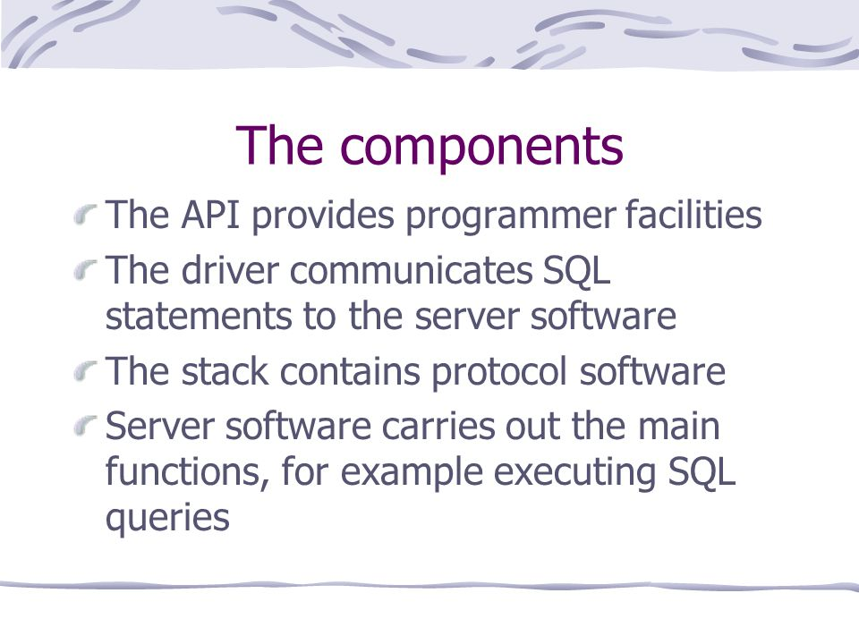 The components The API provides programmer facilities The driver communicates SQL statements to the server software The stack contains protocol software Server software carries out the main functions, for example executing SQL queries