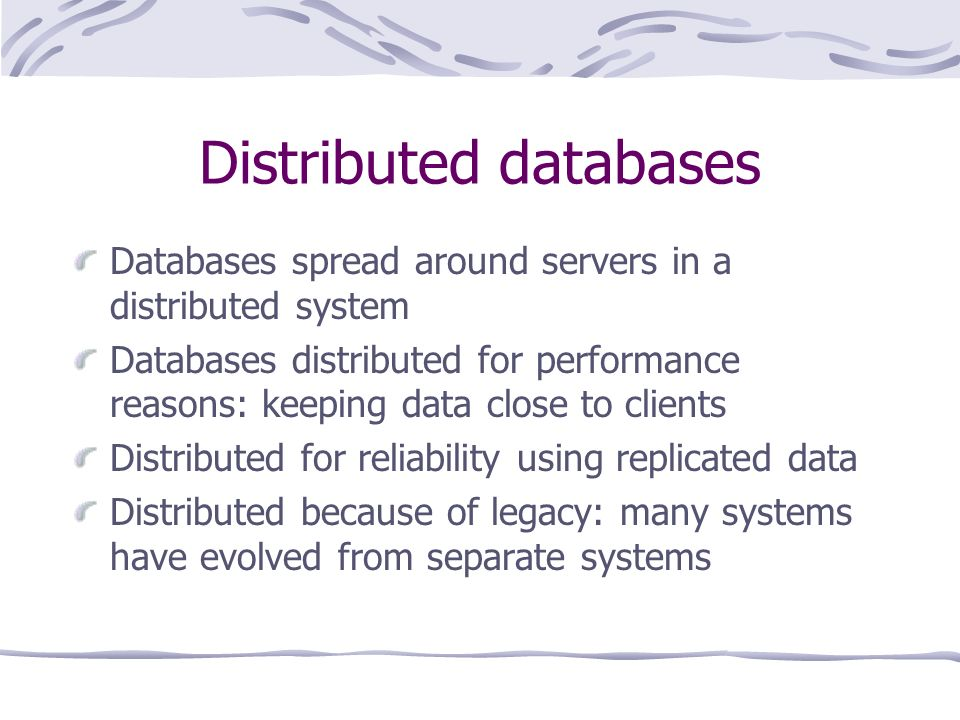 Distributed databases Databases spread around servers in a distributed system Databases distributed for performance reasons: keeping data close to clients Distributed for reliability using replicated data Distributed because of legacy: many systems have evolved from separate systems