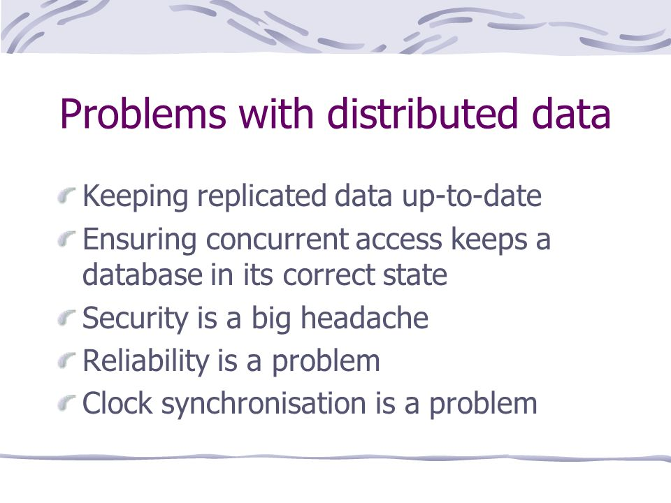 Problems with distributed data Keeping replicated data up-to-date Ensuring concurrent access keeps a database in its correct state Security is a big headache Reliability is a problem Clock synchronisation is a problem