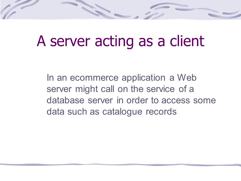 A server acting as a client In an ecommerce application a Web server might call on the service of a database server in order to access some data such as catalogue records