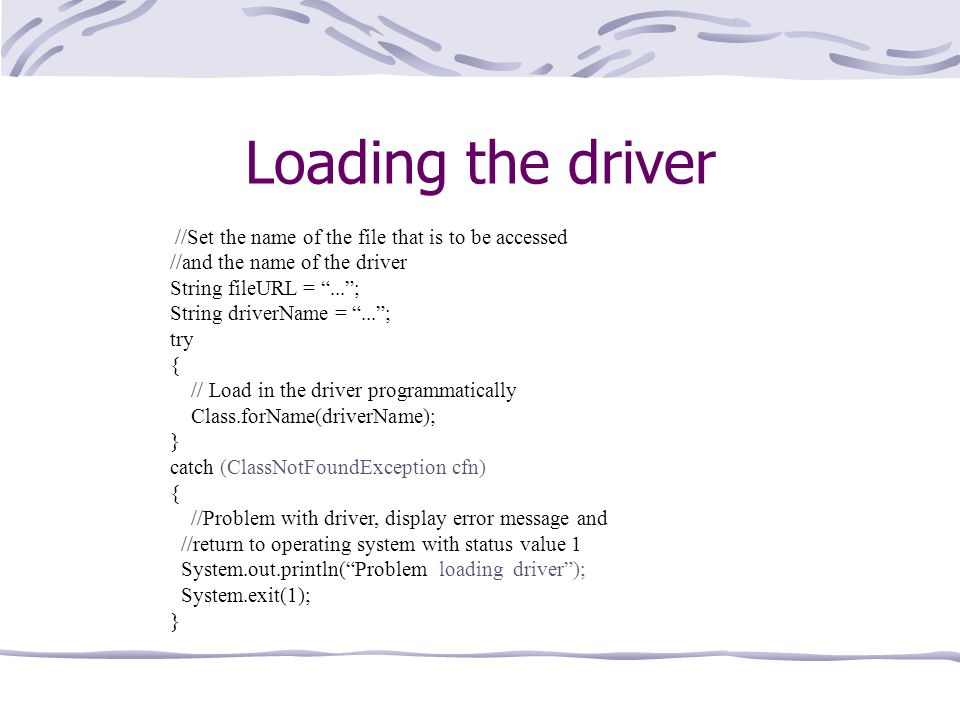 Loading the driver //Set the name of the file that is to be accessed //and the name of the driver String fileURL =...; String driverName =...; try { // Load in the driver programmatically Class.forName(driverName); } catch (ClassNotFoundException cfn) { //Problem with driver, display error message and //return to operating system with status value 1 System.out.println(Problem loading driver); System.exit(1); }