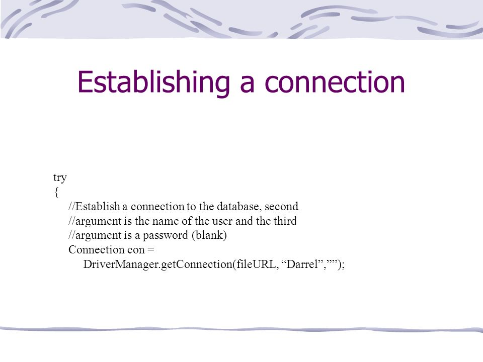 Establishing a connection try { //Establish a connection to the database, second //argument is the name of the user and the third //argument is a password (blank) Connection con = DriverManager.getConnection(fileURL, Darrel,);