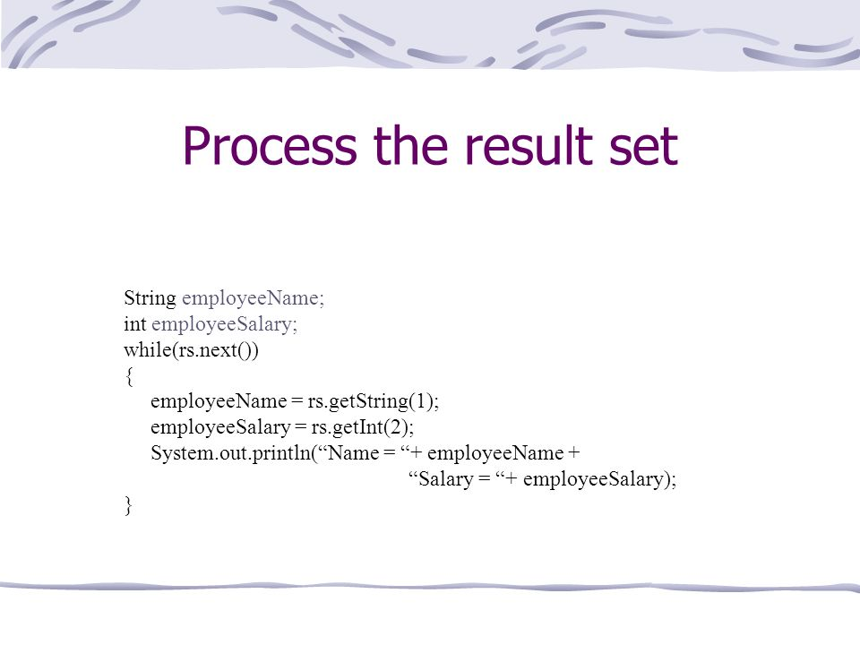 Process the result set String employeeName; int employeeSalary; while(rs.next()) { employeeName = rs.getString(1); employeeSalary = rs.getInt(2); System.out.println(Name = + employeeName + Salary = + employeeSalary); }