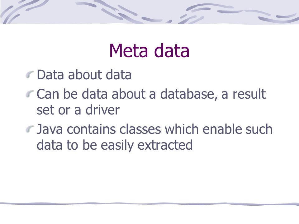 Meta data Data about data Can be data about a database, a result set or a driver Java contains classes which enable such data to be easily extracted